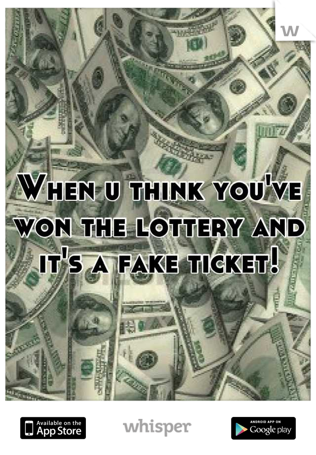 When u think you've won the lottery and it's a fake ticket!