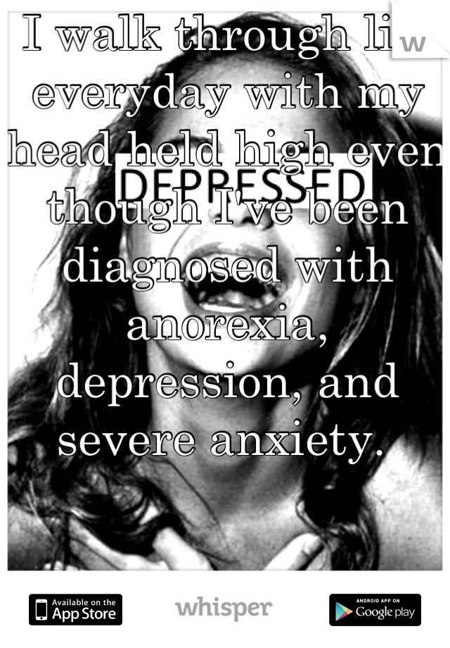 I walk through life everyday with my head held high even though I've been diagnosed with anorexia, depression, and severe anxiety.