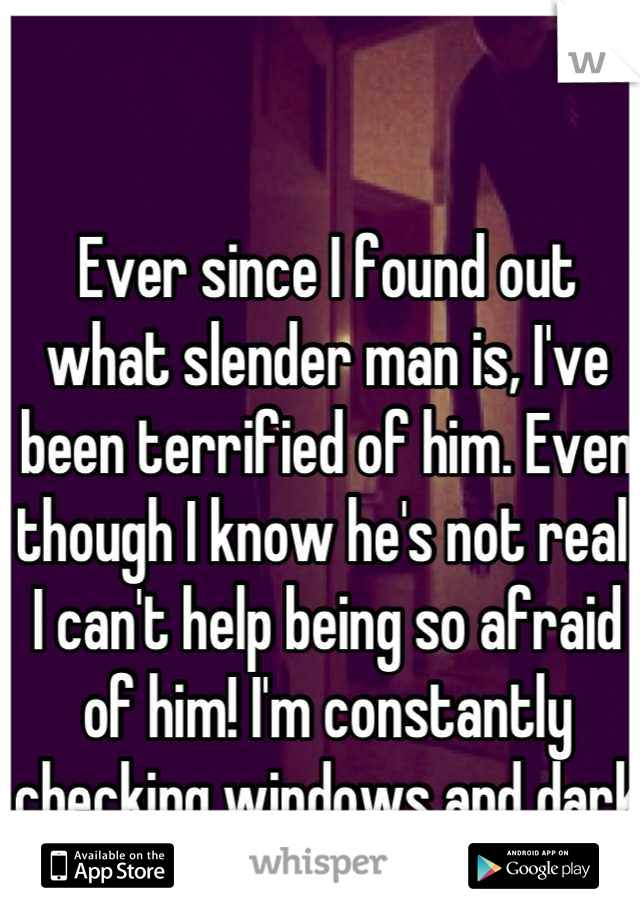 Ever since I found out what slender man is, I've been terrified of him. Even though I know he's not real, I can't help being so afraid of him! I'm constantly checking windows and dark corners for him