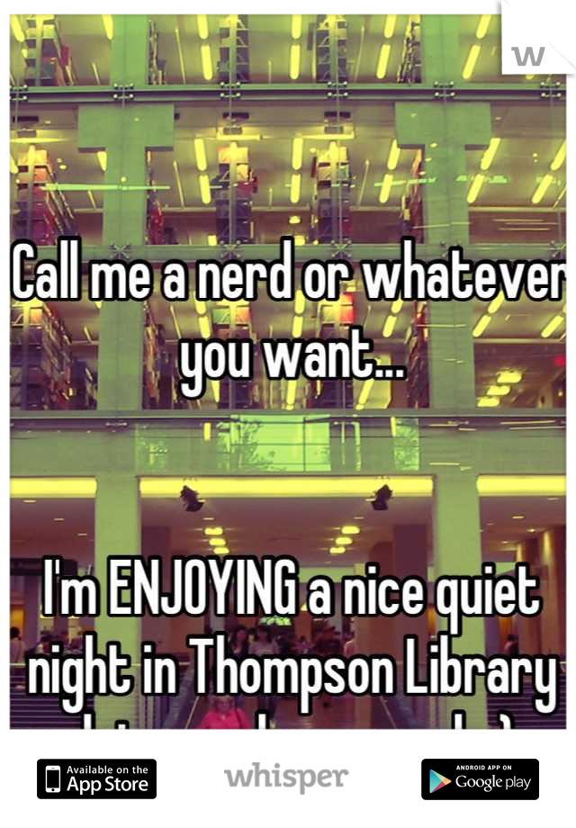 Call me a nerd or whatever you want...    I'm ENJOYING a nice quiet night in Thompson Library  doing my homework :)