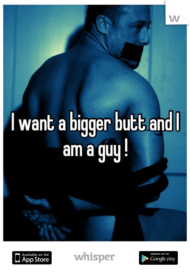 I want a bigger butt and I am a guy !