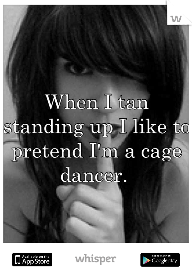 When I tan standing up I like to pretend I'm a cage dancer.