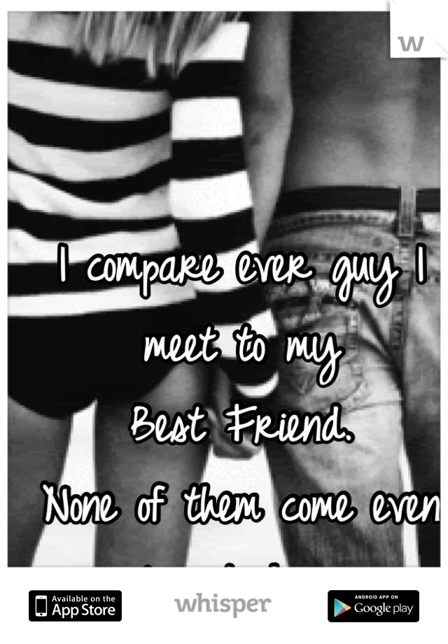 I compare ever guy I meet to my    Best Friend. None of them come even close to him.