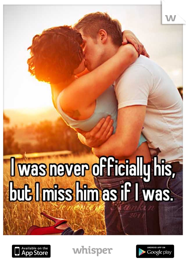 I was never officially his, but I miss him as if I was.