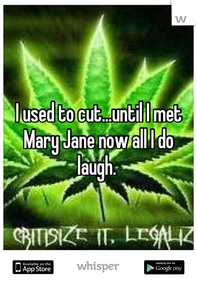 I used to cut...until I met Mary Jane now all I do laugh.