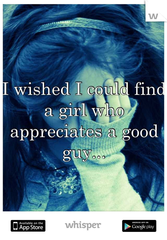 I wished I could find a girl who appreciates a good guy...