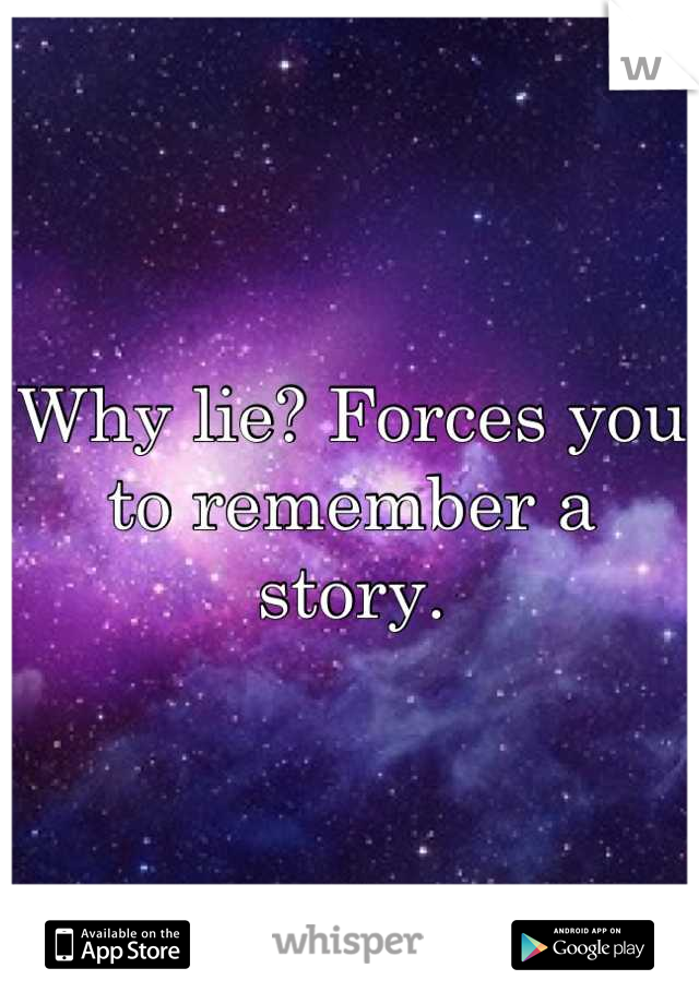 Why lie? Forces you to remember a story.