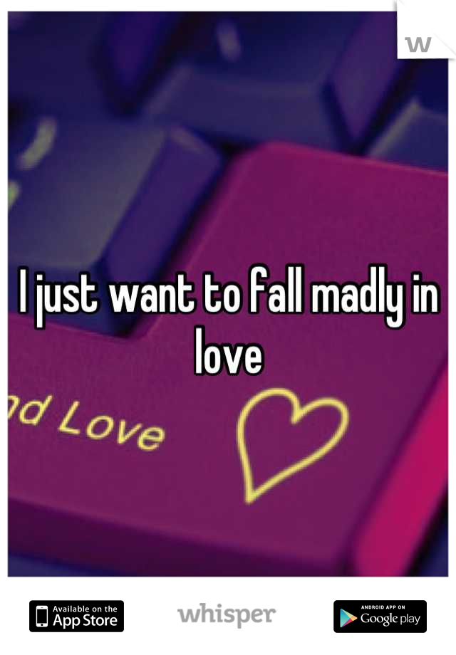 I just want to fall madly in love