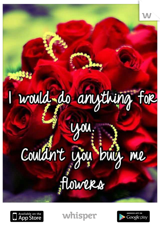 I would do anything for you. Couldn't you buy me flowers Now and then?