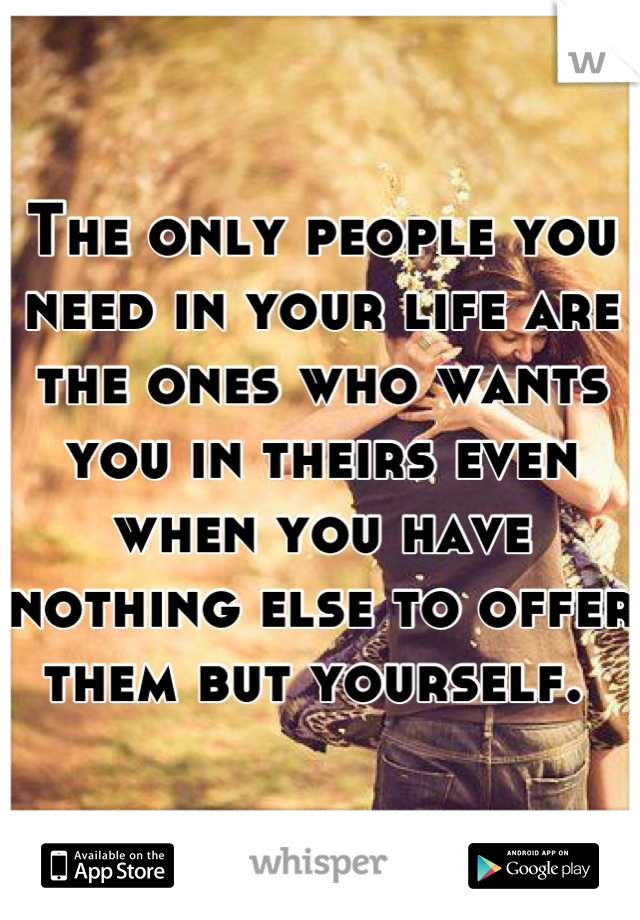 The only people you need in your life are the ones who wants you in theirs even when you have nothing else to offer them but yourself.