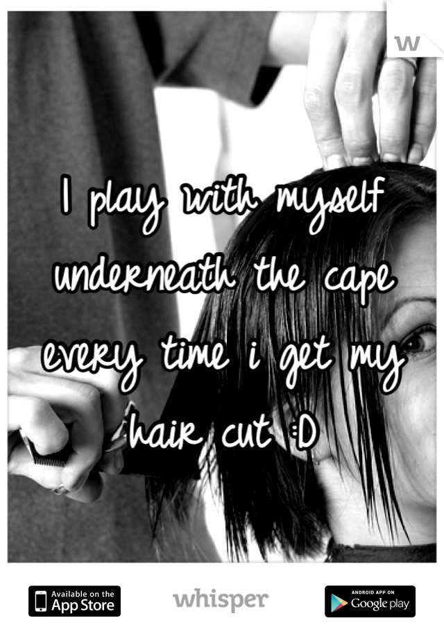 I play with myself underneath the cape every time i get my hair cut :D