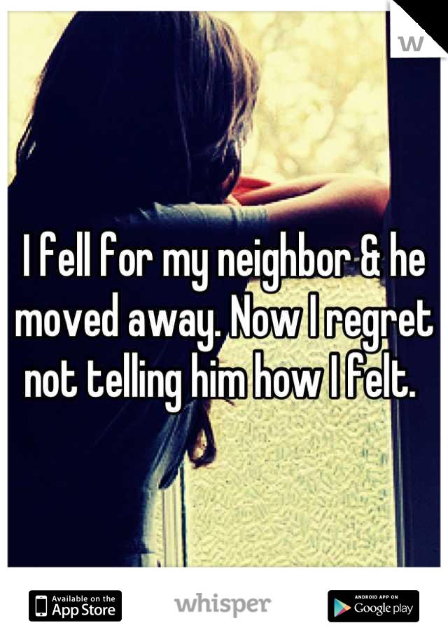I fell for my neighbor & he moved away. Now I regret not telling him how I felt.