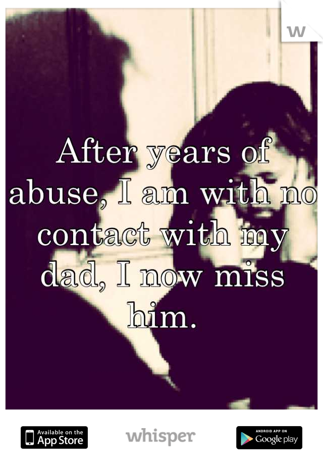 After years of abuse, I am with no contact with my dad, I now miss him.