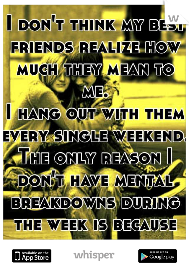 I don't think my best friends realize how much they mean to me. I hang out with them every single weekend. The only reason I don't have mental breakdowns during the week is because them...