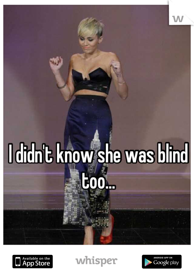 I didn't know she was blind too...