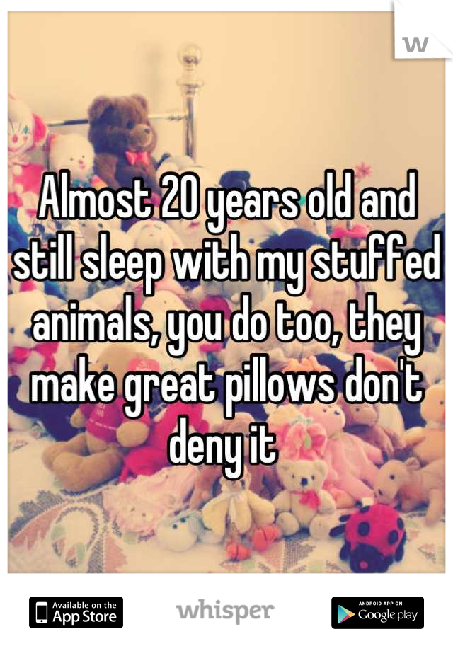 Almost 20 years old and still sleep with my stuffed animals, you do too, they make great pillows don't deny it