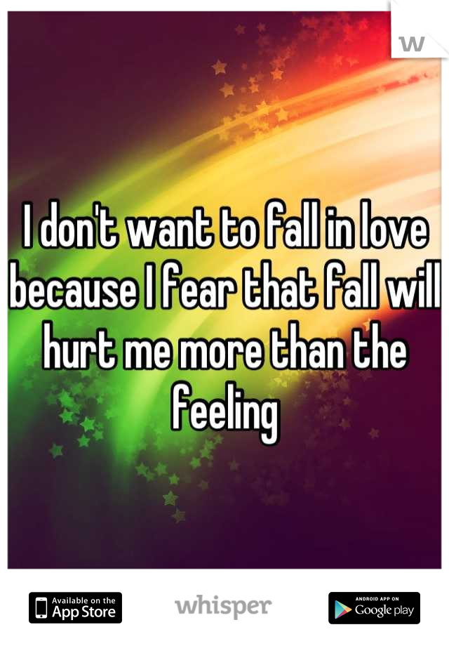 I don't want to fall in love because I fear that fall will hurt me more than the feeling