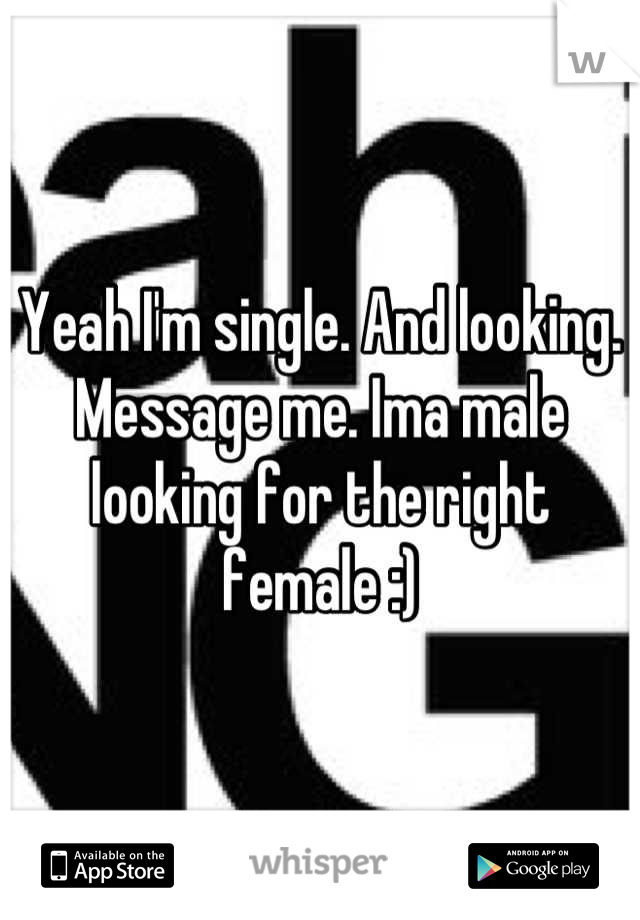 Yeah I'm single. And looking. Message me. Ima male looking for the right female :)