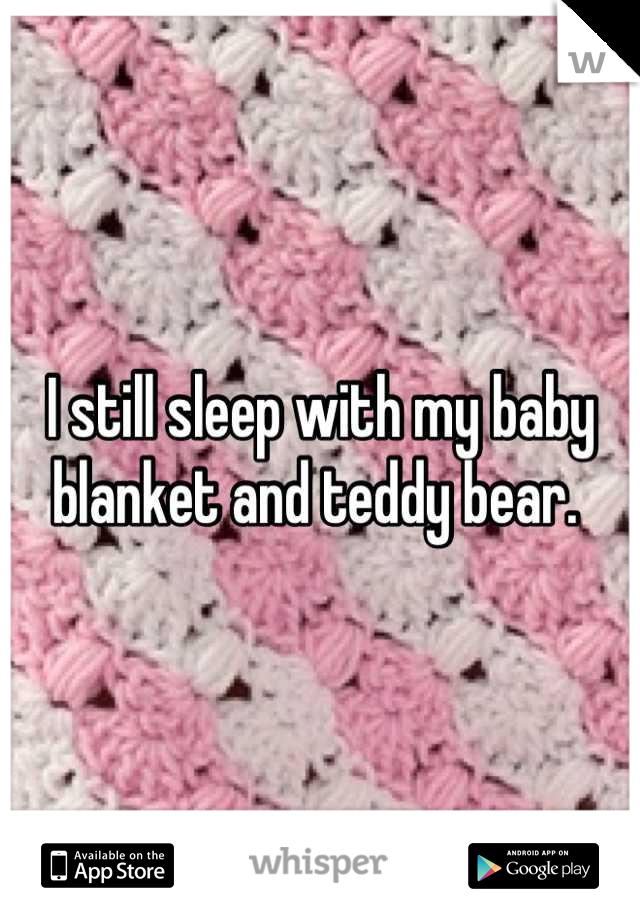 I still sleep with my baby blanket and teddy bear.