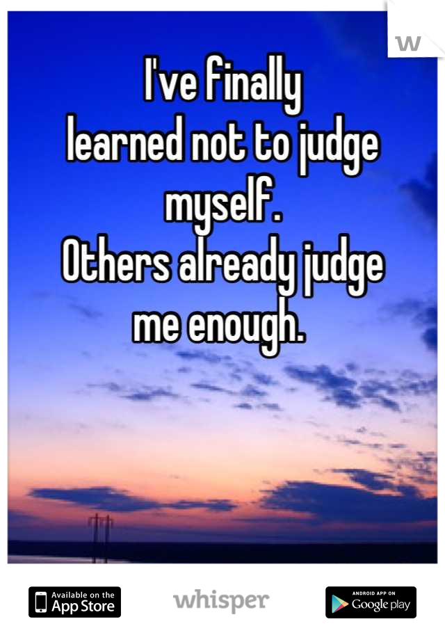 I've finally  learned not to judge myself.  Others already judge  me enough.