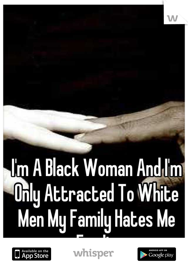 I'm A Black Woman And I'm Only Attracted To White Men My Family Hates Me For It
