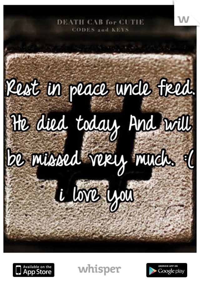 Rest in peace uncle fred. He died today And will be missed very much. :( i love you