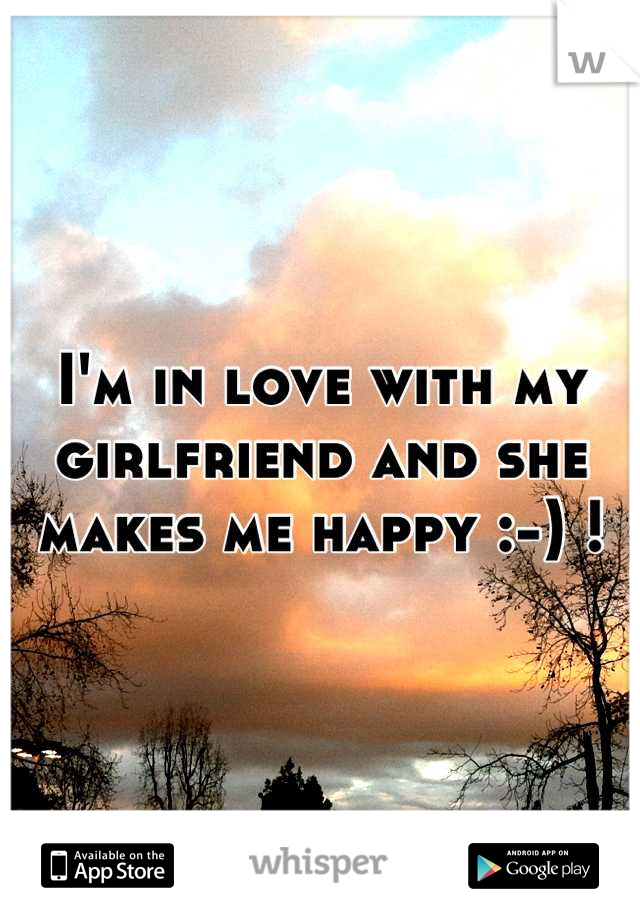 I'm in love with my girlfriend and she makes me happy :-) !