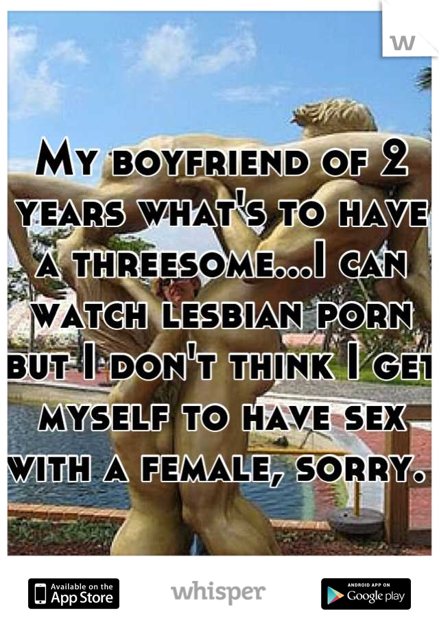My boyfriend of 2 years what's to have a threesome...I can watch lesbian porn but I don't think I get myself to have sex with a female, sorry.