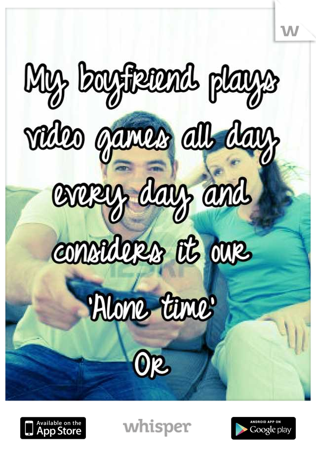 My boyfriend plays video games all day every day and considers it our 'Alone time' Or  'Us time'