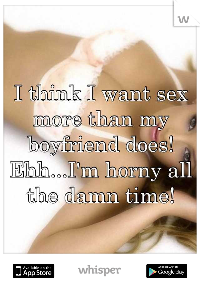 I think I want sex more than my boyfriend does! Ehh...I'm horny all the damn time!