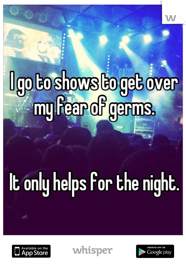 I go to shows to get over my fear of germs.   It only helps for the night.
