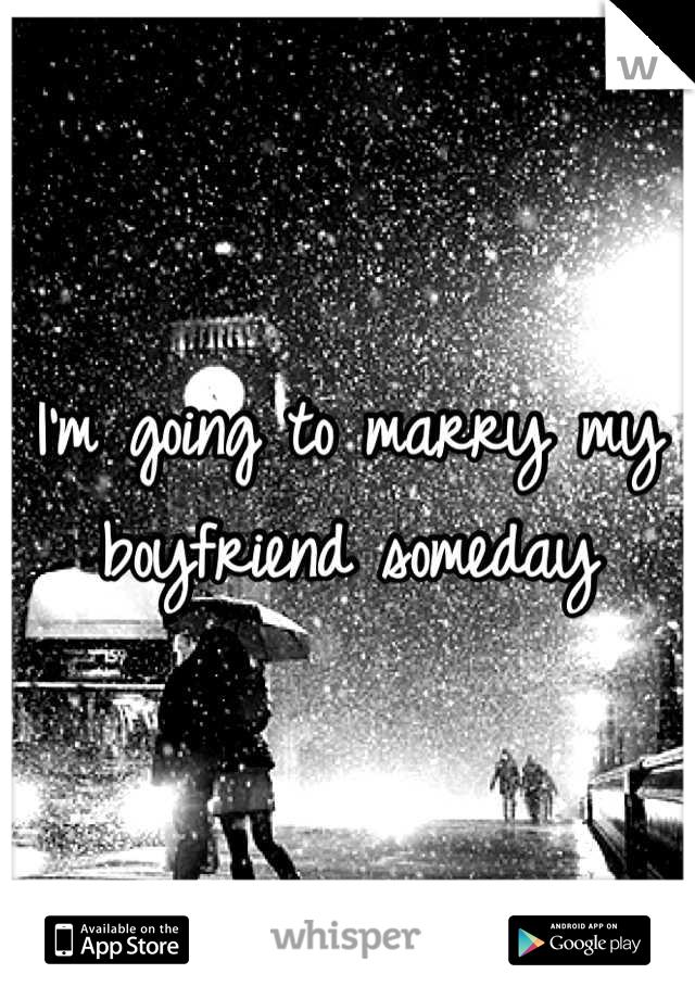 I'm going to marry my boyfriend someday