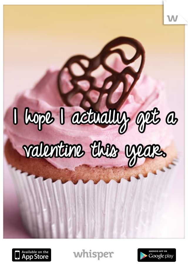 I hope I actually get a valentine this year.
