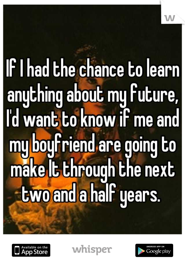 If I had the chance to learn anything about my future, I'd want to know if me and my boyfriend are going to make It through the next two and a half years.