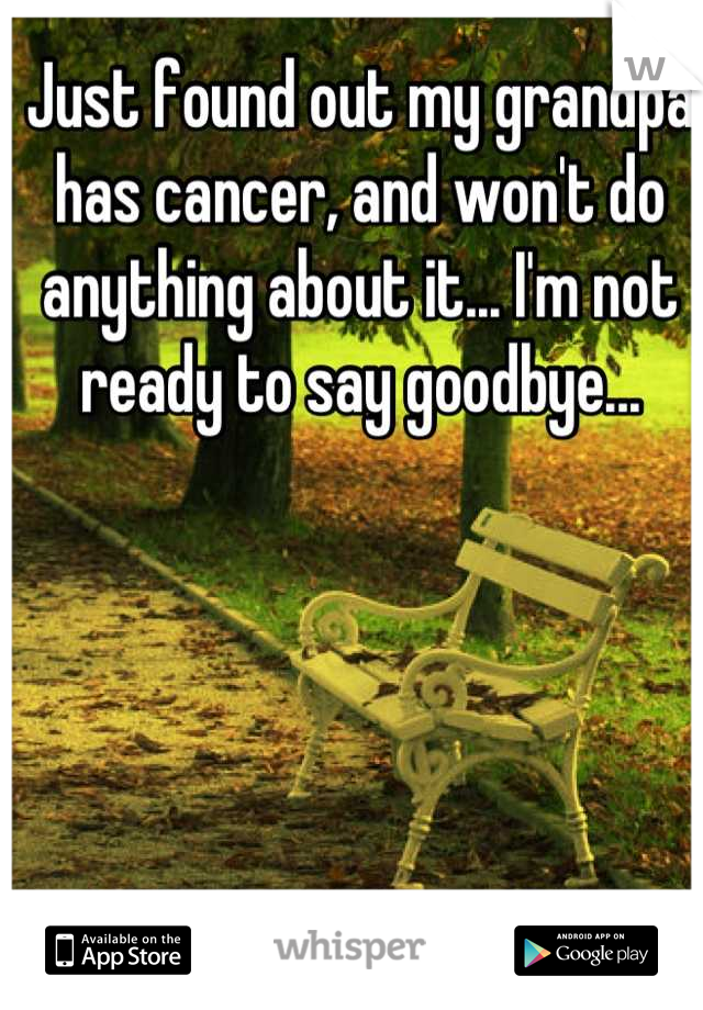 Just found out my grandpa has cancer, and won't do anything about it... I'm not ready to say goodbye...