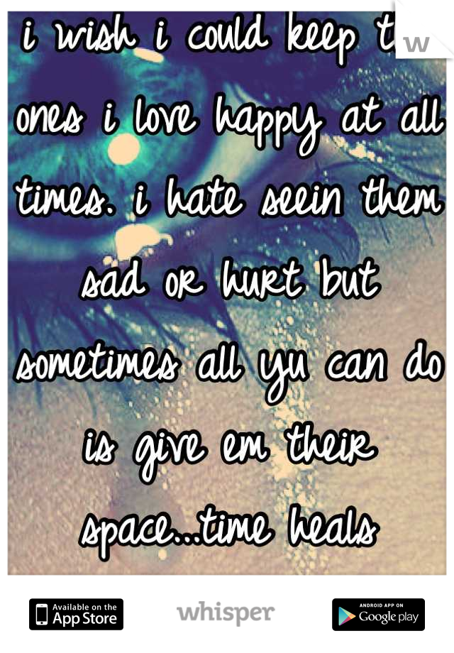 i wish i could keep tha ones i love happy at all times. i hate seein them sad or hurt but sometimes all yu can do is give em their space...time heals everything.
