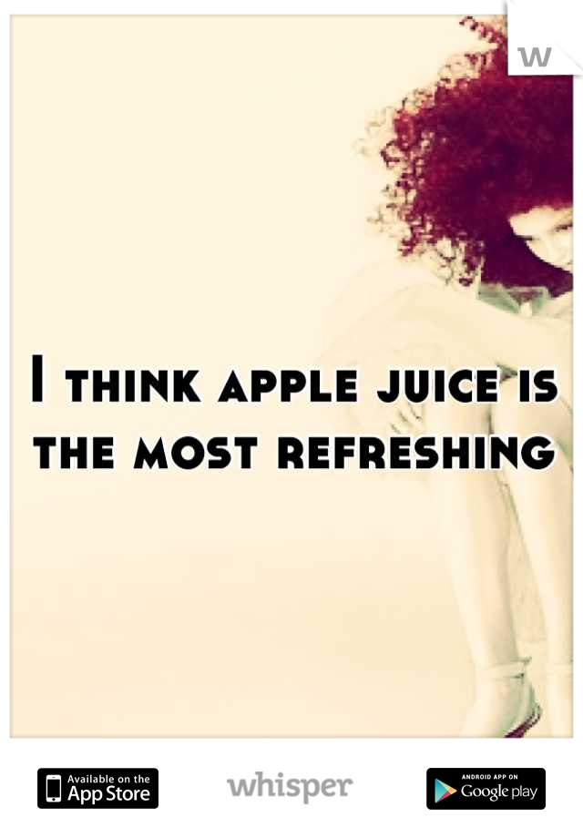 I think apple juice is the most refreshing