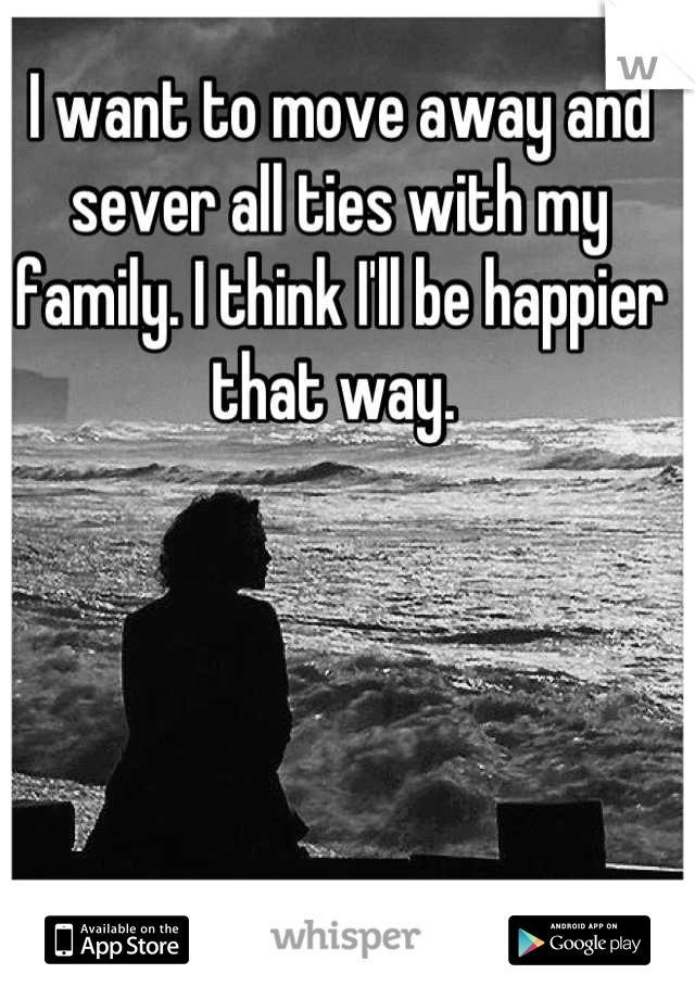 I want to move away and sever all ties with my family. I think I'll be happier that way.