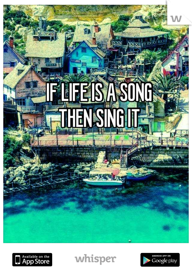 IF LIFE IS A SONG                              THEN SING IT