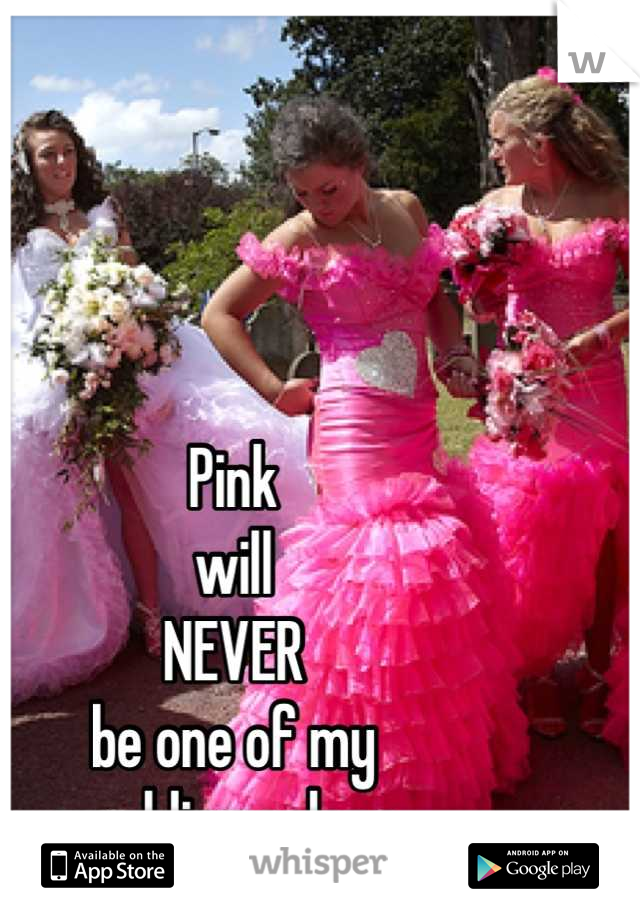 Pink will NEVER be one of my wedding colors
