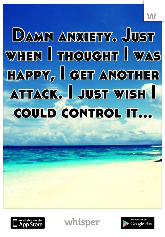 Damn anxiety. Just when I thought I was happy, I get another attack. I just wish I could control it...