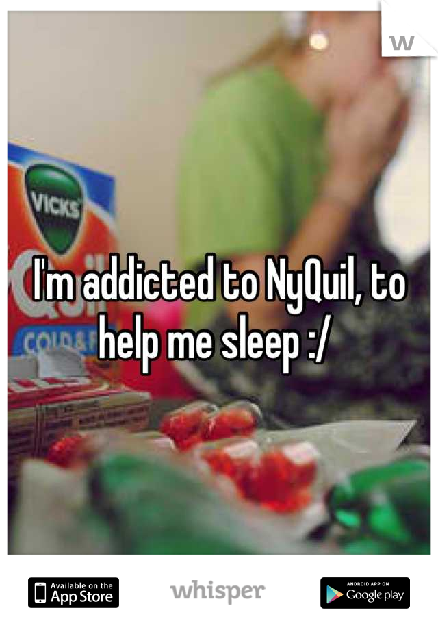 I'm addicted to NyQuil, to help me sleep :/