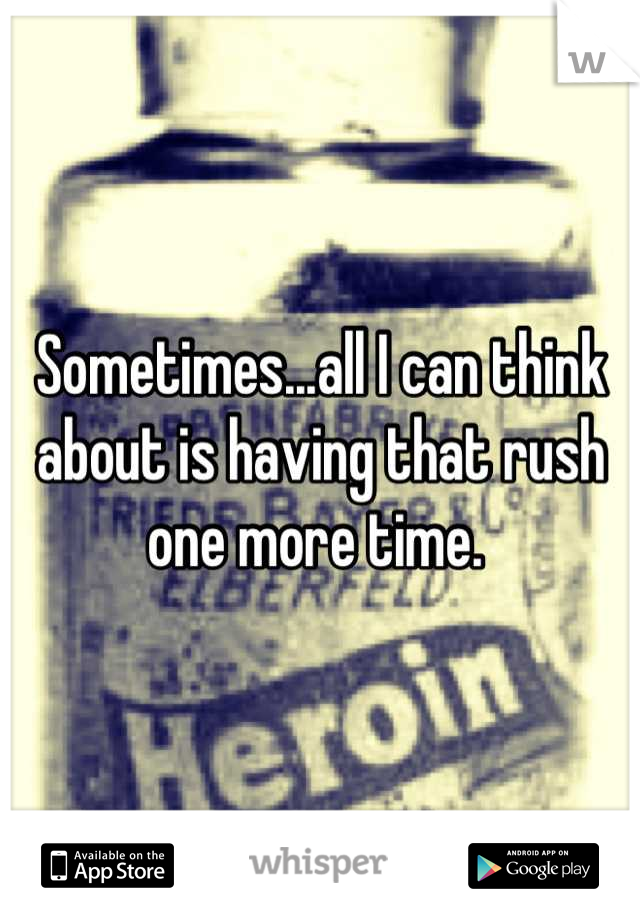 Sometimes...all I can think about is having that rush one more time.