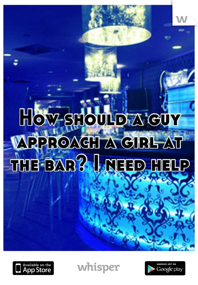 How should a guy approach a girl at the bar? I need help