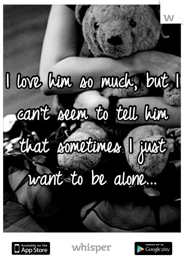 I love him so much, but I can't seem to tell him that sometimes I just want to be alone...