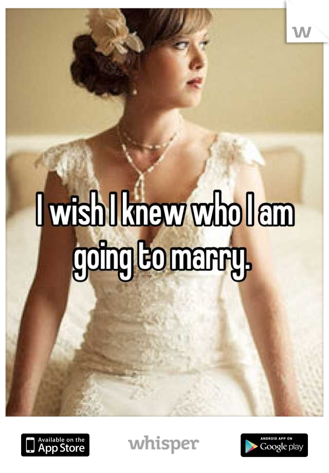 I wish I knew who I am going to marry.