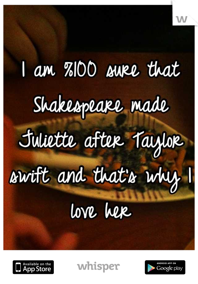 I am %100 sure that Shakespeare made Juliette after Taylor swift and that's why I love her