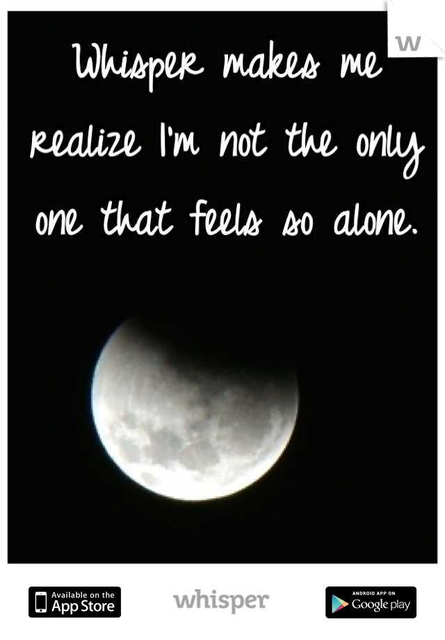 Whisper makes me realize I'm not the only one that feels so alone.