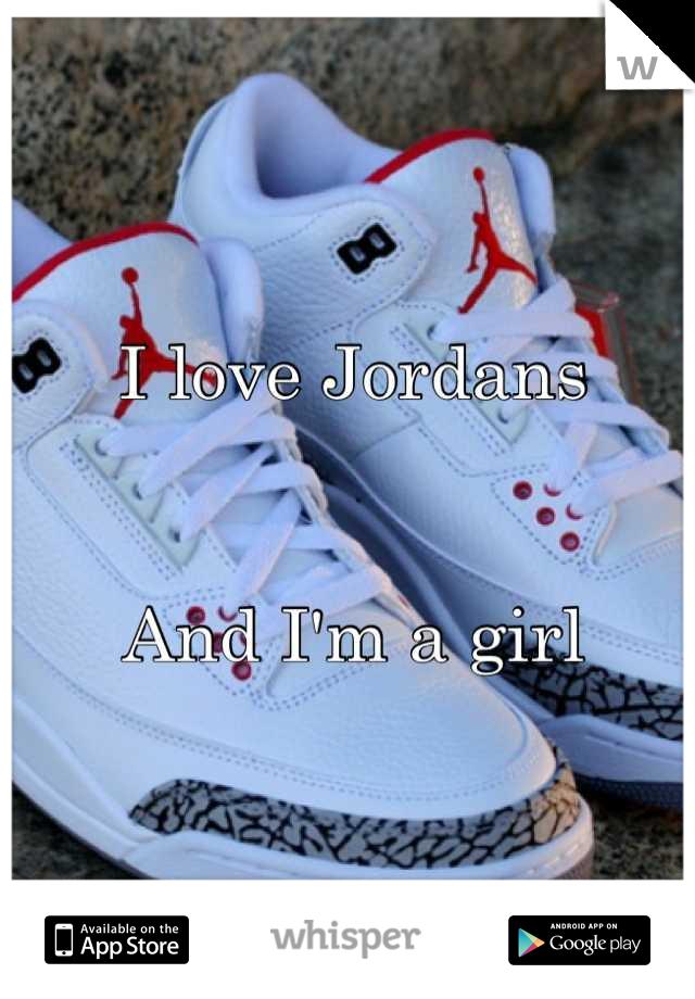I love Jordans   And I'm a girl