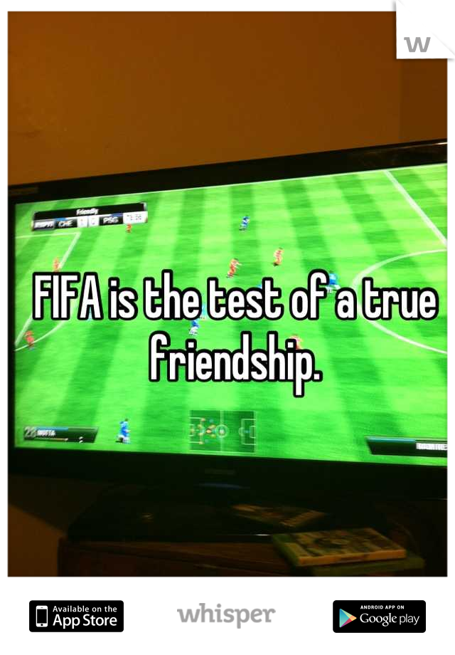FIFA is the test of a true friendship.